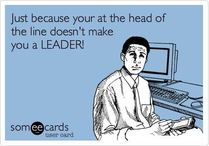 Just because your at the head of the line doesn't make you a LEADER!