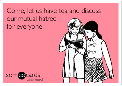 Come, let us have tea and discuss our mutual hatred for everyone.