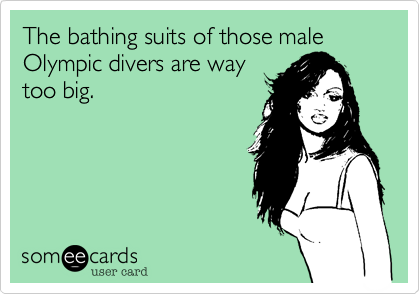The bathing suits of those male Olympic divers are way too big.