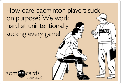 How dare badminton players suck on purpose? We work hard at unintentionally sucking every game!