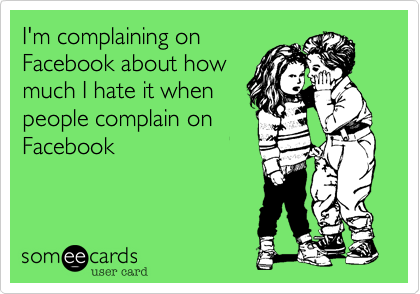 I'm complaining on Facebook about how much I hate it when people complain on Facebook