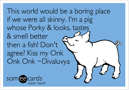This world would be a boring place if we were all skinny. I'm a pig whose Porky & looks, tastes & smell better then a fish! Don't agree? Kiss my Onk Onk Onk %7EDivaluvya