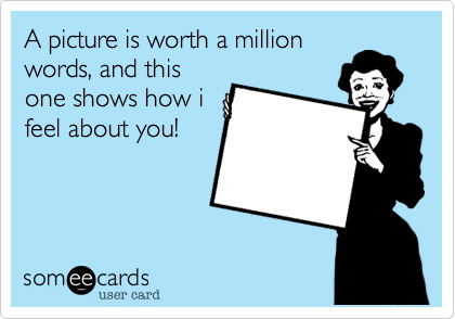 A picture is worth a million words, and this one shows how i feel about you!