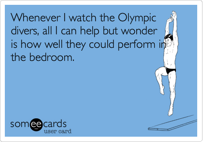 Whenever I watch the Olympic divers, all I can help but wonder is how well they could perform in the bedroom.