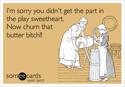 I'm sorry you didn't get the part in the play sweetheart. Now churn that butter bitch!!