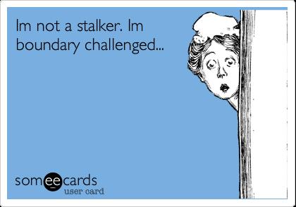 Im not a stalker. Im boundary challenged...