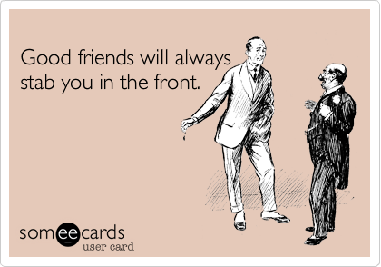 Good friends will always stab you in the front.