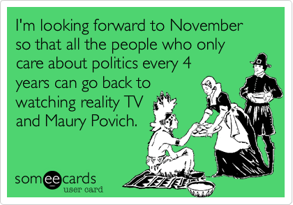 I'm looking forward to November so that all the people who only care about politics every 4  years can go back to watching reality TV and Maury Povich.