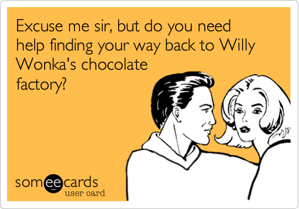 Excuse me sir, but do you need help finding your way back to Willy Wonka's chocolate factory?