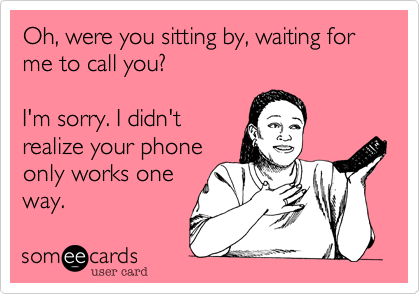 Oh, were you sitting by, waiting for me to call you?  I'm sorry. I didn't realize your phone only works one way.