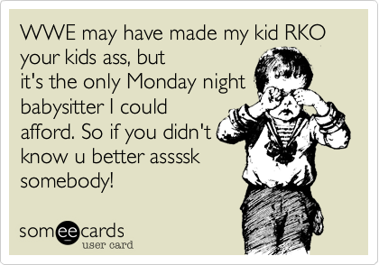 WWE may have made my kid RKO your kids ass, but it's the only Monday night babysitter I could afford. So if you didn't know u better assssk somebody!