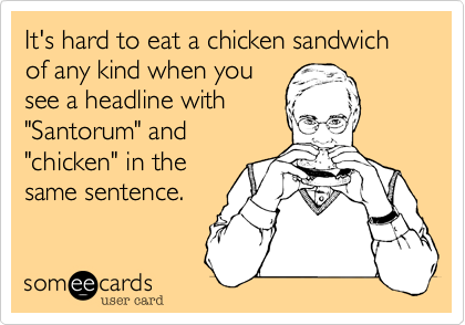 """It's hard to eat a chicken sandwich of any kind when you see a headline with """"Santorum"""" and """"chicken"""" in the same sentence."""