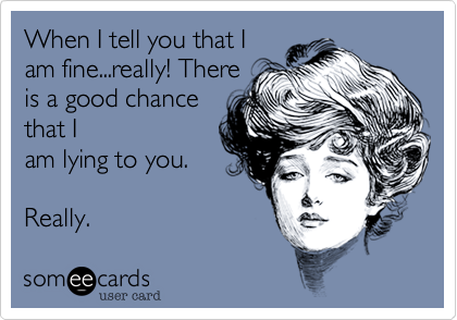 When I tell you that I am fine...really! There is a good chance that I am lying to you.  Really.
