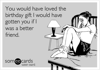 You would have loved the birthday gift I would have gotten you if I was a better friend.