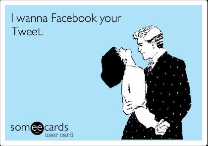 I wanna Facebook your Tweet.