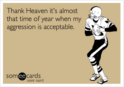 Thank Heaven it's almost that time of year when my aggression is acceptable.