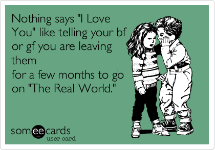 """Nothing says """"I Love You"""" like telling your bf or gf you are leaving them for a few months to go  on """"The Real World."""""""