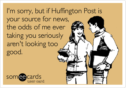 I'm sorry, but if Huffington Post is your source for news, the odds of me ever taking you seriously aren't looking too good.