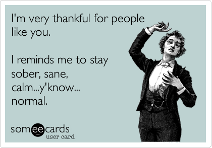 I'm very thankful for people like you.  I reminds me to stay sober, sane, calm...y'know... normal.