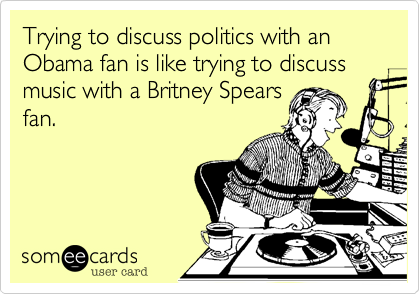Trying to discuss politics with an Obama fan is like trying to discuss music with a Britney Spears fan.