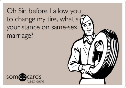 Oh Sir, before I allow you to change my tire, what's your stance on same-sex marriage?