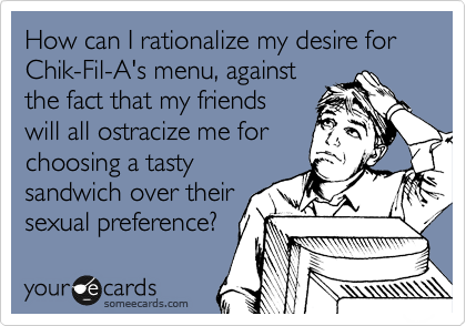 How can I rationalize my desire for Chik-Fil-A's menu, against the fact that my friends will all ostracize me for choosing a tasty sandwich over their sexual preference?