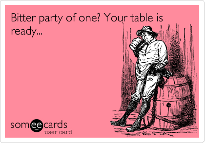 Bitter party of one? Your table is ready...