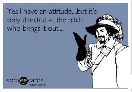 Yes I have an attitude....but it's only directed at the bitch who brings it out....