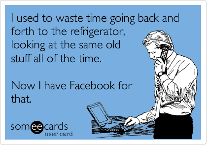 I used to waste time going back and forth to the refrigerator, looking at the same old stuff all of the time.  Now I have Facebook for that.