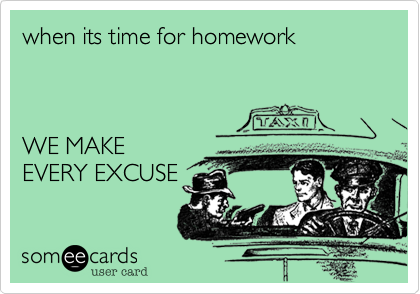 when its time for homework     WE MAKE EVERY EXCUSE