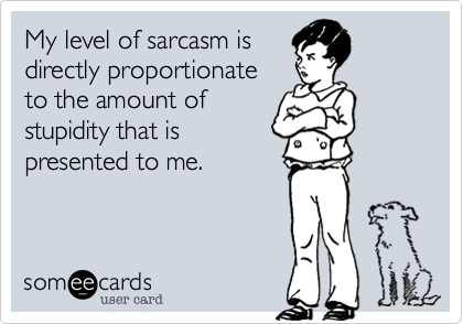 My level of sarcasm is directly proportionate to the amount of stupidity that is presented to me.