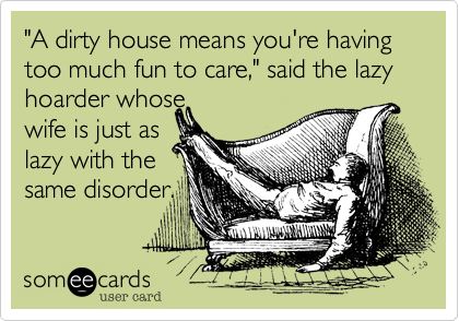 """A dirty house means you're having too much fun to care,"" said the lazy hoarder whose  wife is just as lazy with the  same disorder."