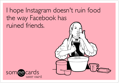 I hope Instagram doesn't ruin food the way Facebook has ruined friends.