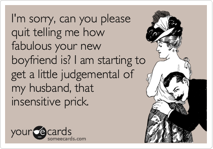 I'm sorry, can you please quit telling me how fabulous your new boyfriend is? I am starting to  get a little judgemental of my husband, that insensitive prick.