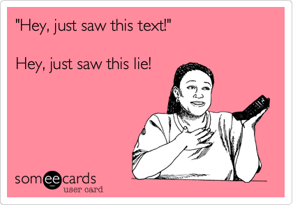 """Hey, just saw this text!""  Hey, just saw this lie!"