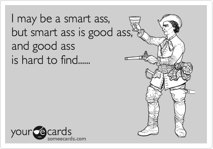 I may be a smart ass,  but smart ass is good ass, and good ass  is hard to find......