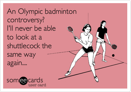 An Olympic badminton controversy?  I'll never be able  to look at a shuttlecock the same way  again....