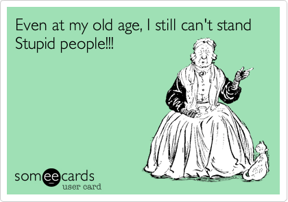 Even at my old age, I still can't stand Stupid people!!!