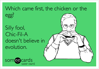 Which came first, the chicken or the egg?  Silly fool, Chic-Fil-A doesn't believe in  evolution.