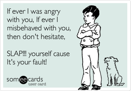If ever I was angry with you, If ever I misbehaved with you,  then don't hesitate,   SLAP!!! yourself cause It's your fault!
