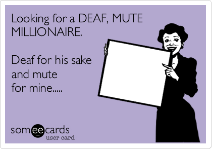 Looking for a DEAF, MUTE MILLIONAIRE.  Deaf for his sake and mute  for mine.....