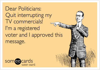 Dear Politicians:  Quit interrupting my TV commercials! I'm a registered voter and I approved this message.