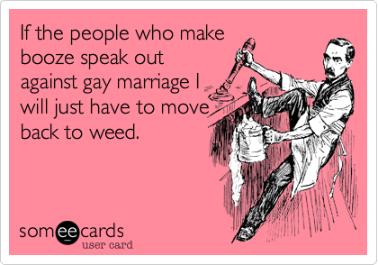 If the people who make booze speak out against gay marriage I will just have to move back to weed.