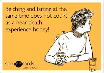 Belching and farting at the same time does not count as a near death experience honey!