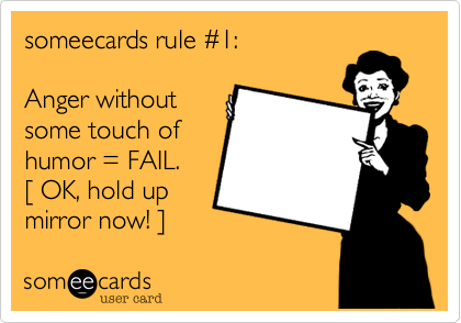 someecards rule %231:  Anger without some touch of humor = FAIL. %5B OK, hold up mirror now! %5D