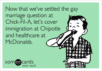 Now that we've settled the gay marriage question at  Chick-Fil-A, let's cover  immigration at Chipotle and healthcare at McDonalds.