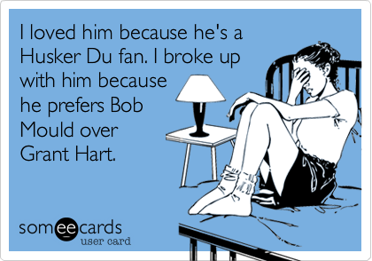 I loved him because he's a Husker Du fan. I broke up with him because he prefers Bob Mould over Grant Hart.