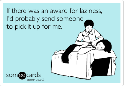 If there was an award for laziness, I'd probably send someone  to pick it up for me.