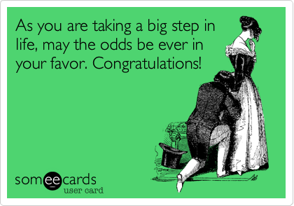 As you are taking a big step in life, may the odds be ever in your favor. Congratulations!