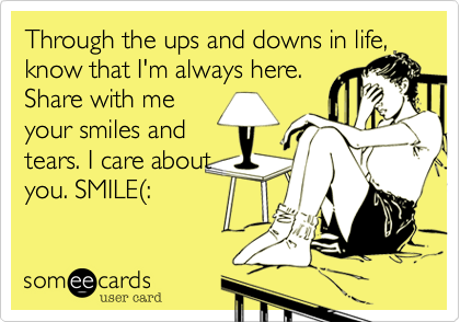 Through the ups and downs in life, know that I'm always here. Share with me your smiles and tears. I care about you. SMILE%28: